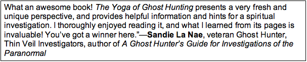 "Text Box: What an awesome book! The Yoga of Ghost Hunting presents a very fresh and unique perspective, and provides helpful information and hints for a spiritual investigation. I thoroughly enjoyed reading it, and what I learned from its pages is invaluable! You've got a winner here.""—Sandie La Nae, veteran Ghost Hunter, Thin Veil Investigators, author of A Ghost Hunter's Guide for Investigations of the Paranormal"